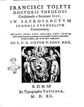 Francisci Toleti ... Cordubensis e Societate Iesu, In sacrosanctum Ioannis Euangelium commentarij. Adiecti sunt tres indices, ..: 1, Volume 1