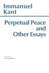 Perpetual Peace, and Other Essays on Politics, History, and Morals