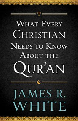 What Every Christian Needs to Know About the Qur an