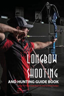 Longbow Shooting And Hunting Guide Book  A Easy to follow Guide Book On How To Shoot The Bow