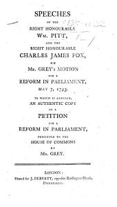 Speeches of ... William Pitt and ... C. J. Fox on Mr. Grey's motion for a reform in Parliament, May 7, 1793. To which is annexed, an authentic copy of a Petition for a reform in Parliament, presented to the House of Commons by Mr. Grey