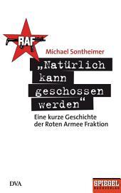"""""""Natürlich kann geschossen werden"""": Eine kurze Geschichte der Roten Armee Fraktion - Ein SPIEGEL-Buch"""