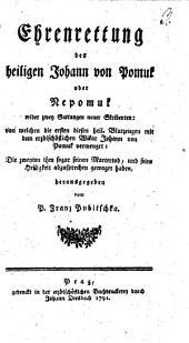 Ehrenrettung des hl. Johann von Pomuk oder Nepomuk: wider zwei Gattungen neuer Skribenten, von welchen die ersten dieser heil. Blutzeugen mit dem erzbischöflichen Vikar Johann von Pomuk vermenget, die zweyten ihm sogar seinen Martertod, und seine Heiligkeit abzusprechen gewagt haben