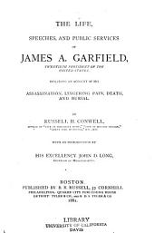 The Life, Speeches, and Public Services of James A. Garfield, Twentieth President of the United States: Including an Account of His Assassination, Lingering Pain, Death and Burial