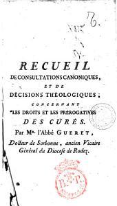 Recueil de consultations canoniques, et de decisions theologiques, concernant les droits et les prerogatives des cures. Par mr. l'abbe Gueret, docteur de Sorbonne ..