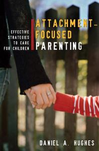 Attachment Focused Parenting  Effective Strategies to Care for Children