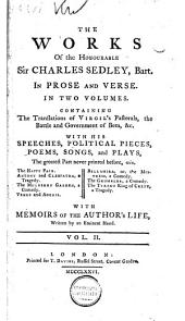 The Works of the Honourable Sir Charles Sedley, Bart. in Prose and Verse: Containing the Translations of Virgil's Pastorals, The Battle and Government of Bees, &c, with His Speeches, Political Pieces, Poems, Songs and Plays, the Greatest Part Never Printed Before ...