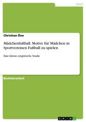 Mädchenfußball. Motive für Mädchen in Sportvereinen Fußball zu spielen: Eine kleine empirische Studie