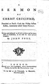 A Sermon of Christ Crucified: Preached at Paul's Cross the Friday Before Easter, ... by John Foxe