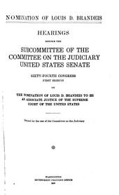 Nomination of Louis D. Brandeis: Hearings Before the Subcommittee of the Committee on the Judiciary, United States Senate, on the Nomination of Louis D. Brandeis to be an Associate Justice of the Supreme Court of the United States Together with the Report of the Subcommittee of the Committee on the Judiciary Thereon. In Two Volumes, Volume 1