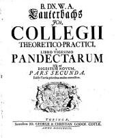 B. dn. W. A. Lauterbachs jcti Würtembergensis, Collegium theoretico-practicum. Ad L. Pandectarum libros methodo synthetica...