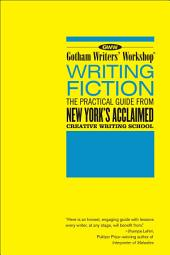 Gotham Writers' Workshop: Writing Fiction: The Practical Guide From New York's Acclaimed Creative Writing School