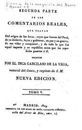 Primera [-segunda] parte de los comentarios reales: que tratan del orígen de los incas, reyes que fueron del Perú, de su idolatrá, leges y gobierno, en paz y en guerra, de sus vidas y conquistas, y de todo lo que fue aquel imperio y su república antes que los españoles pasáran á él, Volumen 5