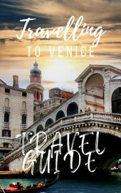 Venice Travel Guide 2019: Must-see attractions, wonderful hotels, excellent restaurants, valuable tips and so much more!