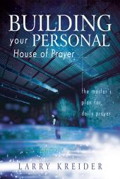 Building your Personal House of Prayer: The Master's Plan for Daily Prayer