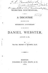 Webster Centennial: A Discourse Delivered on the Hundredth Anniversary of the Birth of Daniel Webster, January 18, 1882