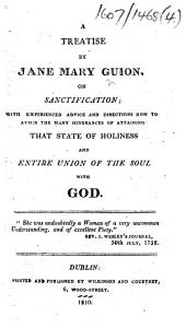 A treatise by Jane Mary Guion, on sanctification; with experienced advice and directions how to avoid the many hindrances of attaining that state of happiness and entire union of the soul with God