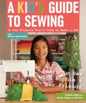 A Kid's Guide to Sewing: Learn to Sew with Sophie & Her Friends - 16 Fun Projects You'll Love to Make & Use