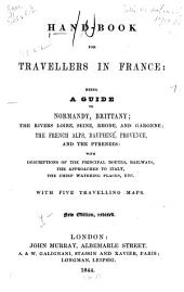 Hand-book for Travellers in France: Being a Guide to Normandy, Brittany, the Rivers Loire, Seine, Rhone and Garonne, the French Alps, Dauphiné, Provence and the Pyrenees : with Descriptions of the Principal Routes, Railways, the Approaches to Italy, the Chief Watering Places, Etc. : with 5 Travelling Maps