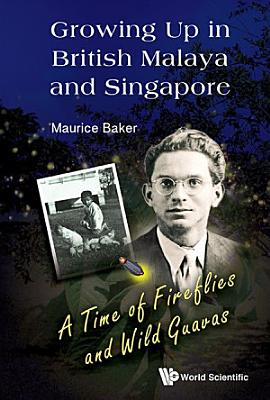 Growing Up In British Malaya And Singapore  A Time Of Fireflies And Wild Guavas PDF