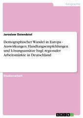 Demographischer Wandel in Europa. Auswirkungen, Handlungsempfehlungen und Lösungsansätze für regionale Arbeitsmärkte in Deutschland