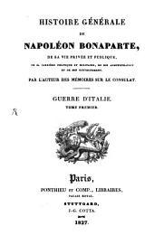 Histoire générale de Napoléon Bonaparte, de sa vie privée et publique, de sa carrière politique et militaire, de son administration et de son gouvernement: Guerre d'Italie ; Tome 1, Volume1