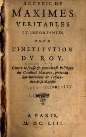 Recveil de maximes veritables et importantes povr l'institvtion dv roy: Contre la fausse & pernicieuse politique de cardinal Mazarin, pretendu sur-intendant de l'education de Sal Majesté