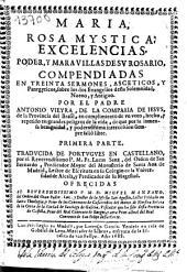 Maria Rosa Mystica: excelencias, poder y maravillas de su rosario compendiadas en treinta sermones, asceticos, y panegyricos, sobre los dos Evangelios desta solemnidad, nuevo, y antiguo