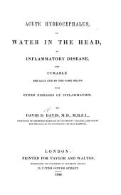 Acute Hydrocephalus, Or, Water in the Head: An Inflammatory Disease, and Curable Equally by the Same Means with Other Diseases of Inflammation