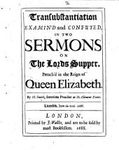 Transubstantiation examin'd and confuted in two sermons on the Lord's Supper, preach'd in the reign of Queen Elizabeth
