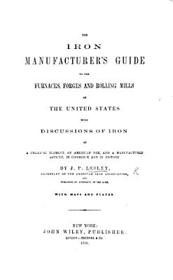 The Iron Manufacturer s Guide to the Furnaces  Forges and Rolling Mills of the United States  with Discussions of Iron  Etc PDF