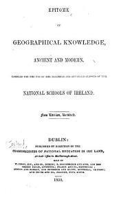 Epitome of Geographical Knowledge, ancient and modern. Compiled for the use of the teachers and advanced classes of the National Schools of Ireland. New edition, revised