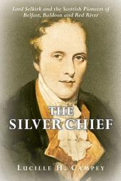 The Silver Chief: Lord Selkirk and the Scottish Pioneers of Belfast, Baldoon and Red River