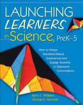 Launching Learners in Science, PreK?5: How to Design Standards-Based Experiences and Engage Students in Classroom Conversations