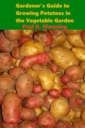 Gardener's Guide to Growing Potatoes in the Vegetable Garden: Growing a Potato Garden for Beginners or Veterans