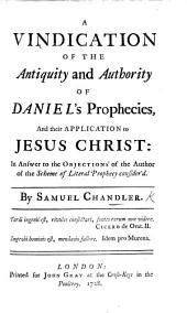 A Vindication of the Antiquity and Authority of Daniel's Prophecies, and Their Application to Jesus Christ: In Answer to the Objections of the Author of the Scheme of Literal Prophecy Consider'd [by Anthony Collins].