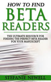 How To Find Beta Readers: The Ultimate Resource For Finding The Perfect Beta Reader For Your Manuscript