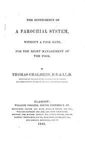 The sufficiency of a parochial system, without a poor rate, for the right management of the poor: with two essays on cognate subjects, the first read to the British Association for the Advancement of Science, the second to the Royal Institute of France