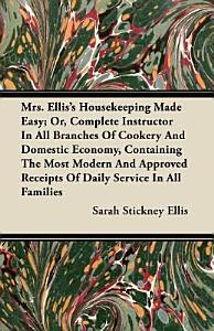 Mrs Ellis s Housekeeping Made Easy  Or  Complete Instructor in All Branches of Cookery and Domestic Economy  Containing the Most Modern and Approved PDF