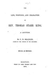The Life, Writings, and Character of Rev. Thomas Starr King. A Lecture
