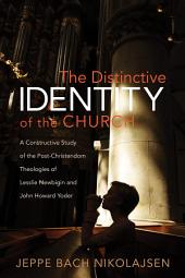 The Distinctive Identity of the Church: A Constructive Study of the Post-Christendom Theologies of Lesslie Newbigin and John Howard Yoder