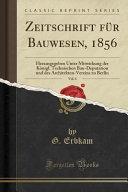 Zeitschrift F  r Bauwesen  1856  Vol  6  Herausgegeben Unter Mitwirkung Der K  nigl  Technischen Bau Deputation Und Des Architekten Vereins Zu Berlin  C PDF