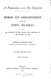 A Publisher and His Friends: Memoir and Correspondence of the Late John Murray, with an Account of the Origin and Progress of the House, 1768-1843, Volume 1