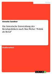 """Die historische Entwicklung des Berufspolitikers nach Max Weber """"Politik als Beruf"""""""