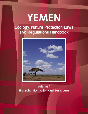 Yemen Ecology  Nature Protection Laws and Regulations Handbook Volume 1 Strategic Information and Basic Laws PDF