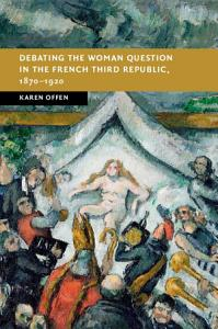 Debating the Woman Question in the French Third Republic  1870 1920