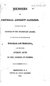 Memoirs of General Andrew Jackson: Together with the Letter of Mr. Secretary Adams, in Vindication of the Execution of Arbuthnot & Ambrister, and the Other Public Acts of Gen. Jackson, in Florida