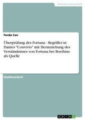 """Überprüfung des Fortuna - Begriffes in Dantes """"Convivio"""" mit Heranziehung des Verständnisses von Fortuna bei Boethius als Quelle"""