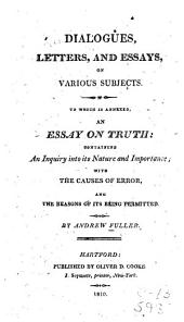 Dialogues, letters, and essays, on various subjects: to which is annexed, an essay on truth : containing an inquiry into its nature and importance, with the causes of error, and the reasons of its being permitted