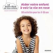 Aider votre enfant à voir la vie en rose: 35 activités pour les 3-10 ans